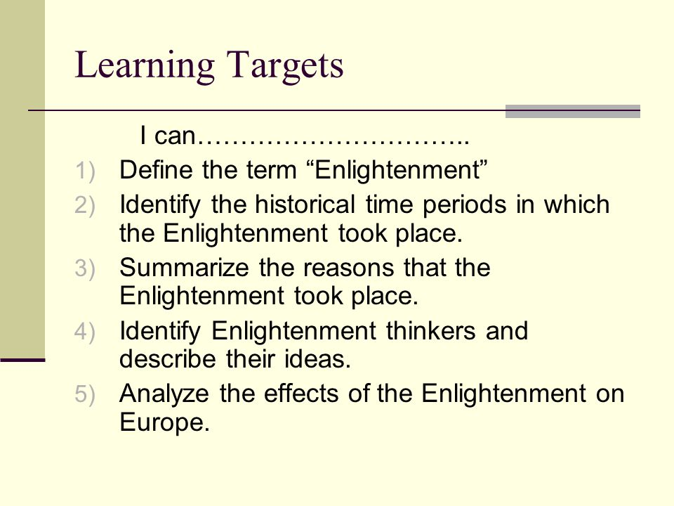 Learning Targets I can………………………….. 1) Define the term Enlightenment 2) Identify the historical time periods in which the Enlightenment took place. 3)