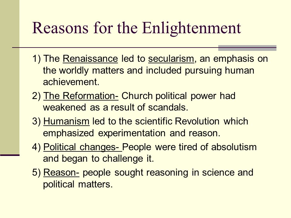Reasons for the Enlightenment 1) The Renaissance led to secularism, an emphasis on the worldly matters and included pursuing human achievement. 2) The