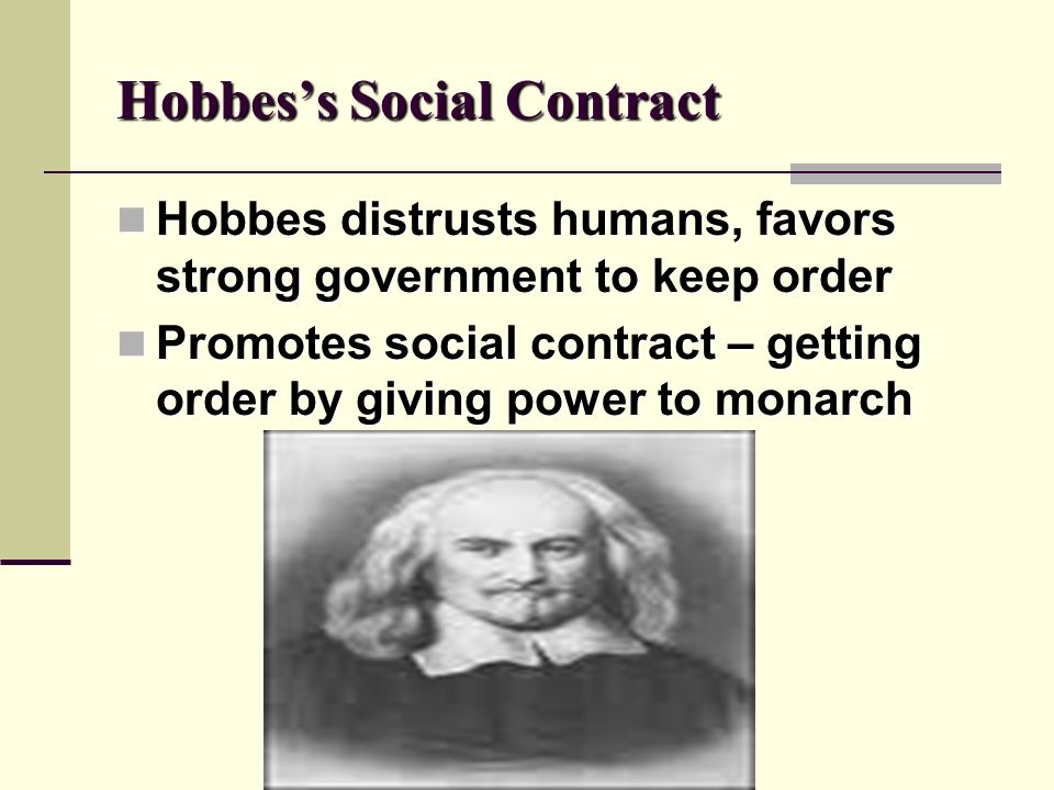 Hobbess Social Contract Hobbes distrusts humans, favors strong government to keep order Hobbes distrusts humans, favors strong government to keep orde