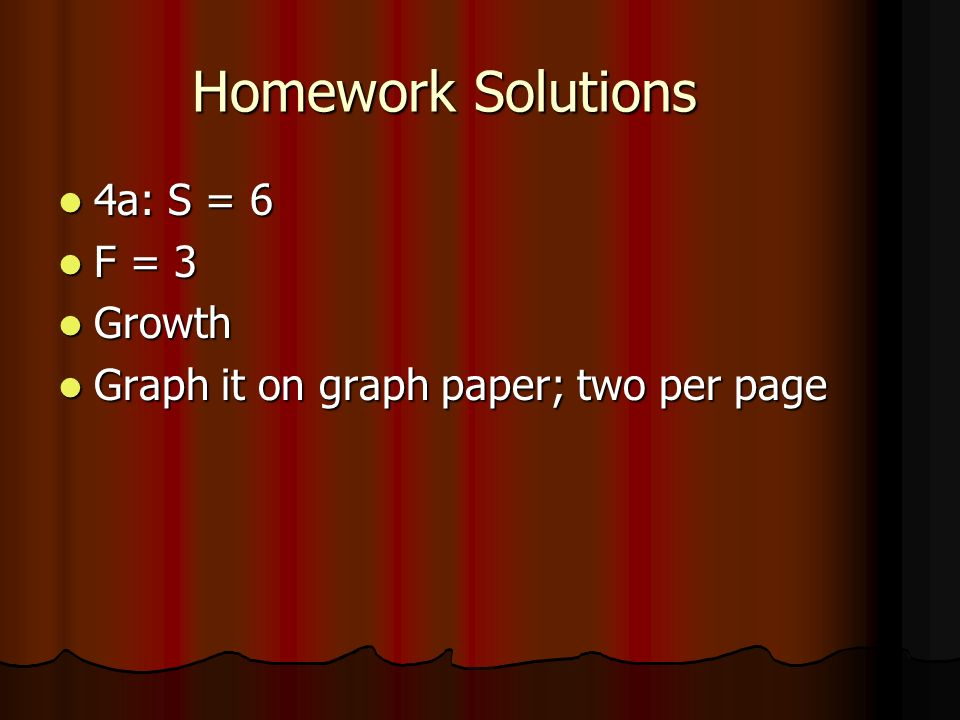 Homework Solutions 4a: S = 6 4a: S = 6 F = 3 F = 3 Growth Growth Graph it on graph paper; two per page Graph it on graph paper; two per page