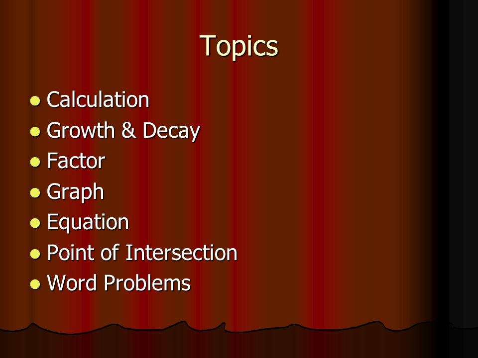 Topics Calculation Calculation Growth & Decay Growth & Decay Factor Factor Graph Graph Equation Equation Point of Intersection Point of Intersection Word Problems Word Problems