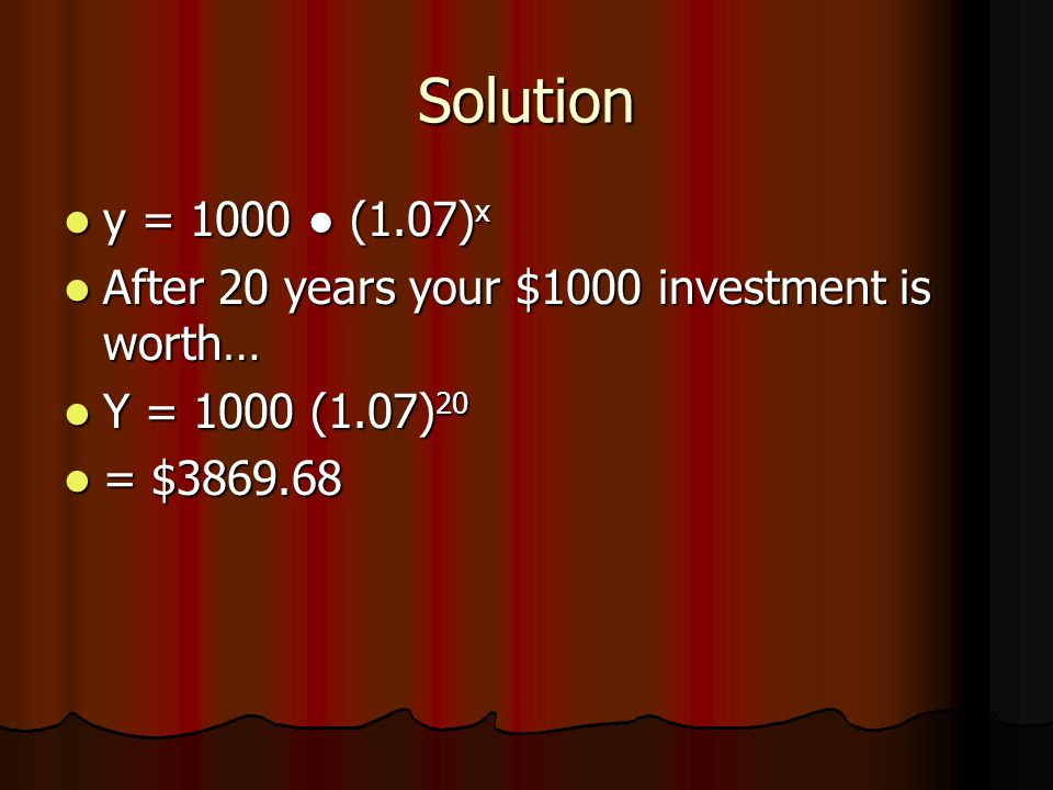 Solution y = 1000 (1.07) x y = 1000 (1.07) x After 20 years your $1000 investment is worth… After 20 years your $1000 investment is worth… Y = 1000 (1.07) 20 Y = 1000 (1.07) 20 = $ = $
