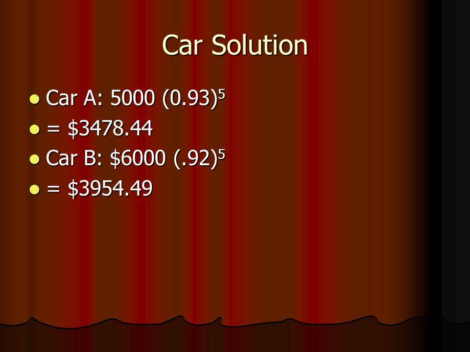 Car Solution Car A: 5000 (0.93) 5 Car A: 5000 (0.93) 5 = $3478.44 = $3478.44 Car B: $6000 (.92) 5 Car B: $6000 (.92) 5 = $3954.49 = $3954.49