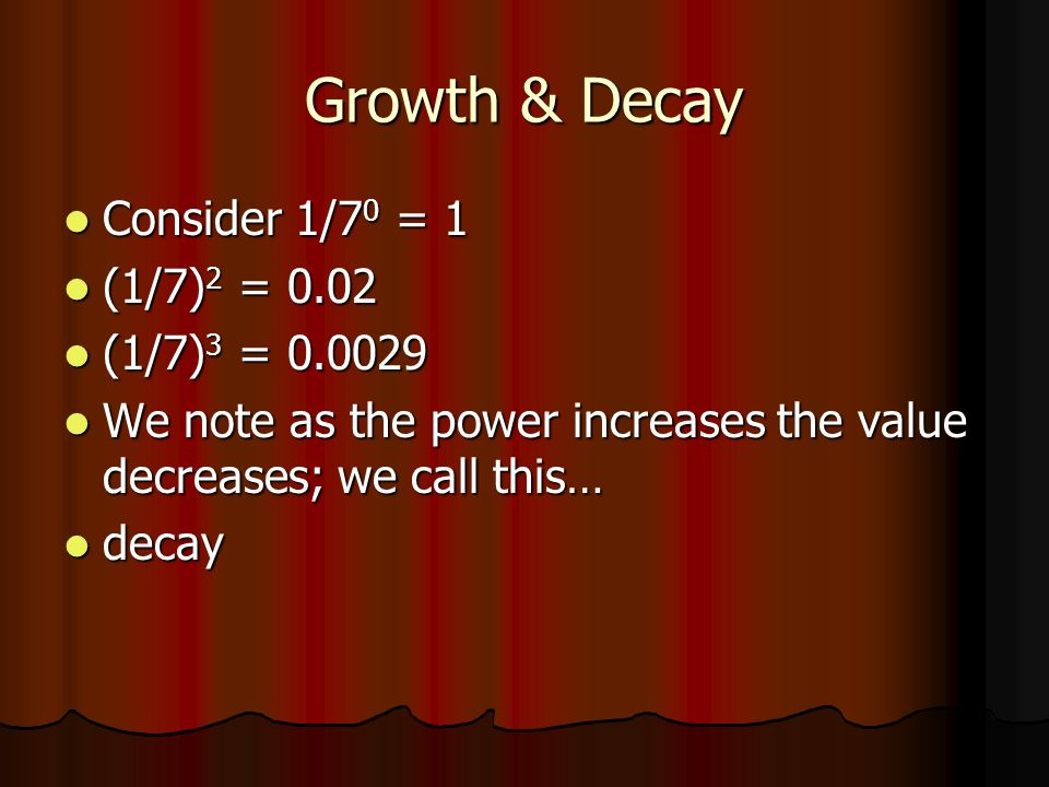 Growth & Decay Consider 1/7 0 = 1 Consider 1/7 0 = 1 (1/7) 2 = 0.02 (1/7) 2 = 0.02 (1/7) 3 = (1/7) 3 = We note as the power increases the value decreases; we call this… We note as the power increases the value decreases; we call this… decay decay