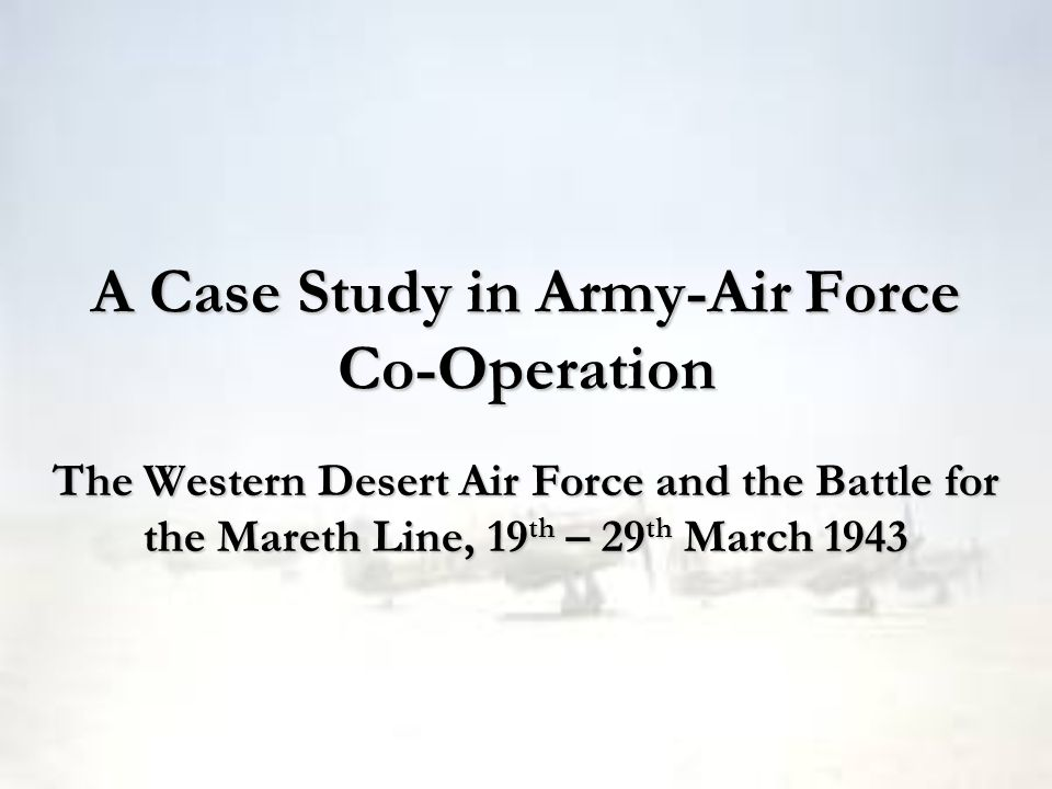 A Case Study in Army-Air Force Co-Operation The Western Desert Air Force and the Battle for the Mareth Line, 19 th – 29 th March 1943