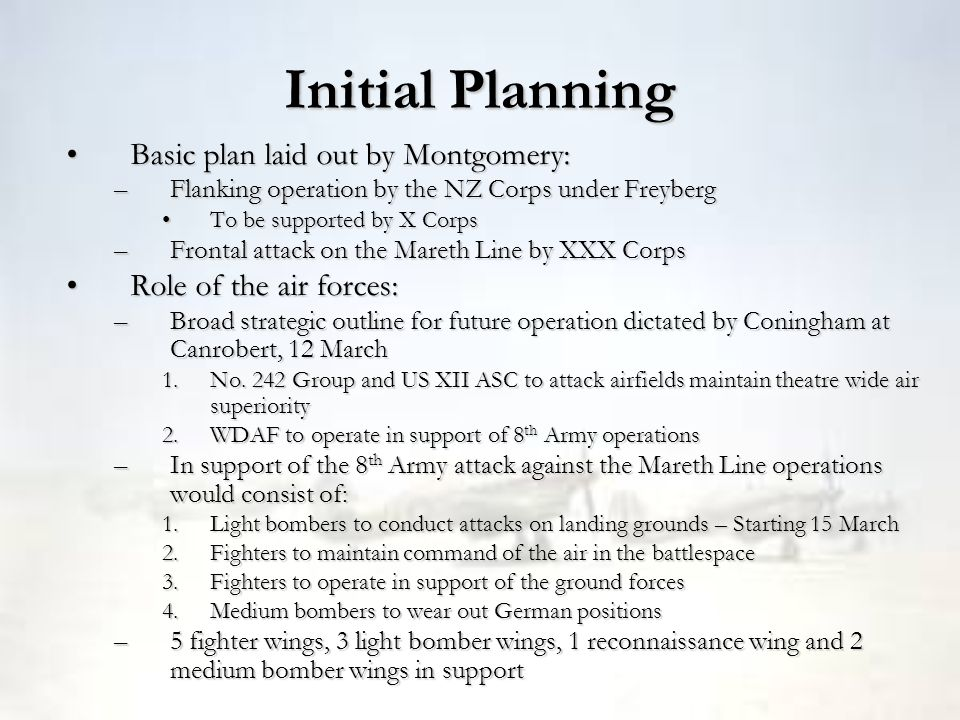 Initial Planning Basic plan laid out by Montgomery:Basic plan laid out by Montgomery: –Flanking operation by the NZ Corps under Freyberg To be support