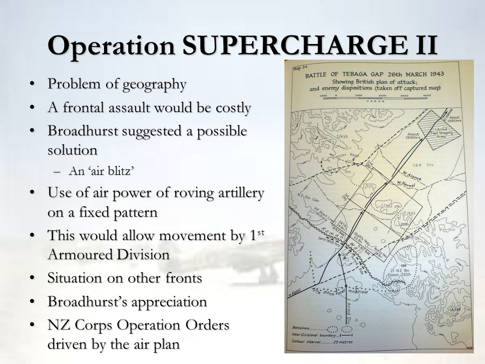 Operation SUPERCHARGE II Problem of geographyProblem of geography A frontal assault would be costlyA frontal assault would be costly Broadhurst sugges