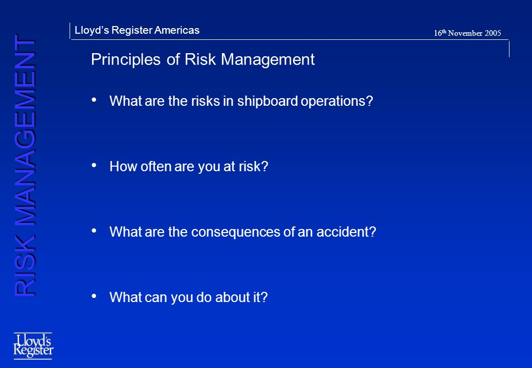 RISK MANAGEMENT Lloyds Register Americas 16 th November 2005 Principles of Risk Management What are the risks in shipboard operations? How often are y