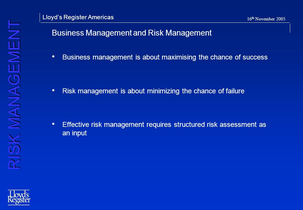 RISK MANAGEMENT Lloyds Register Americas 16 th November 2005 Business Management and Risk Management Business management is about maximising the chanc