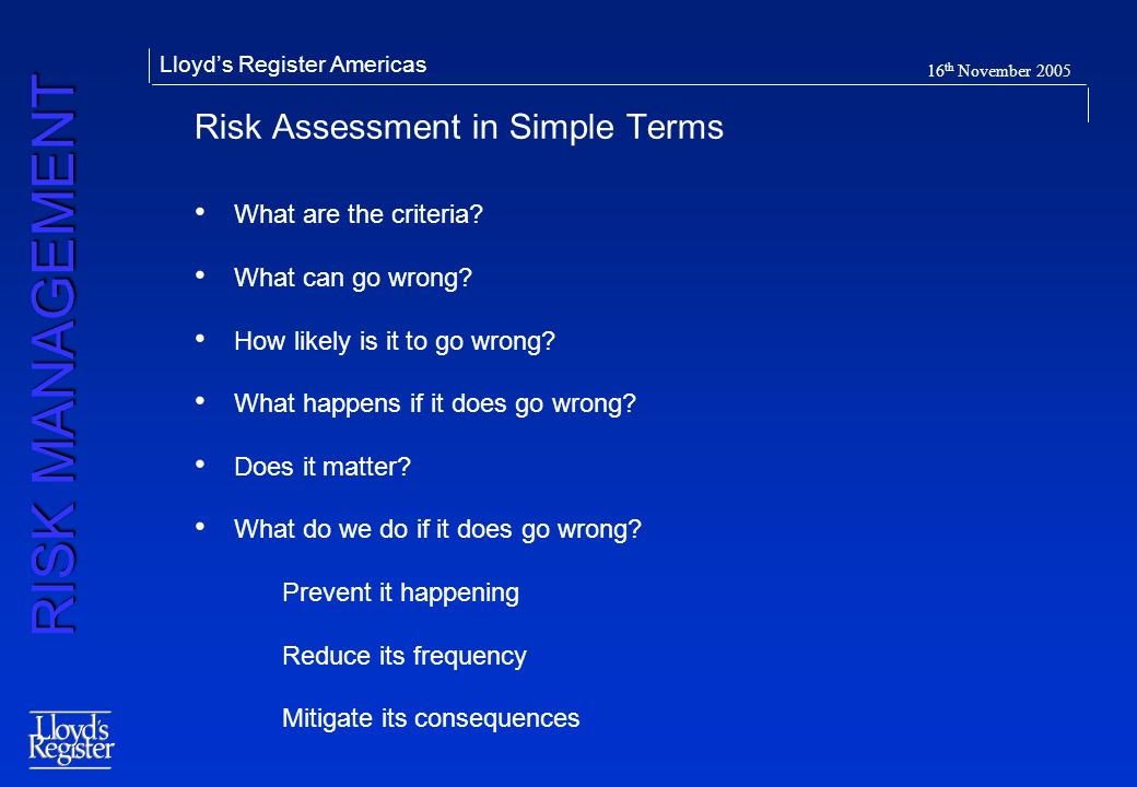 RISK MANAGEMENT Lloyds Register Americas 16 th November 2005 Risk Assessment in Simple Terms What are the criteria? What can go wrong? How likely is i