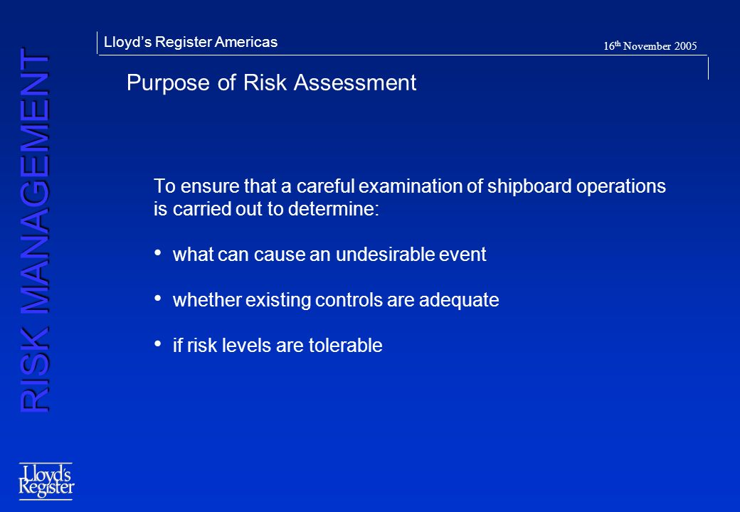RISK MANAGEMENT Lloyds Register Americas 16 th November 2005 Purpose of Risk Assessment To ensure that a careful examination of shipboard operations i