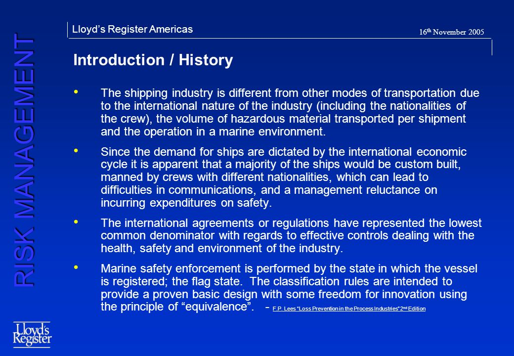 RISK MANAGEMENT Lloyds Register Americas 16 th November 2005 Introduction / History The shipping industry is different from other modes of transportat