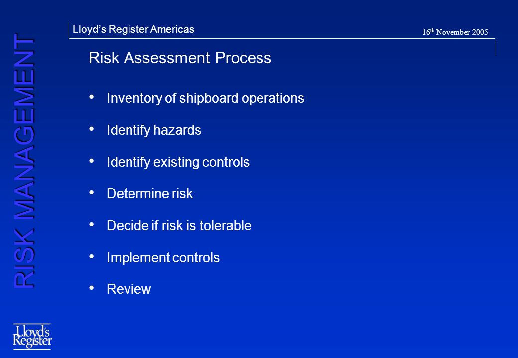 RISK MANAGEMENT Lloyds Register Americas 16 th November 2005 Risk Assessment Process Inventory of shipboard operations Identify hazards Identify exist