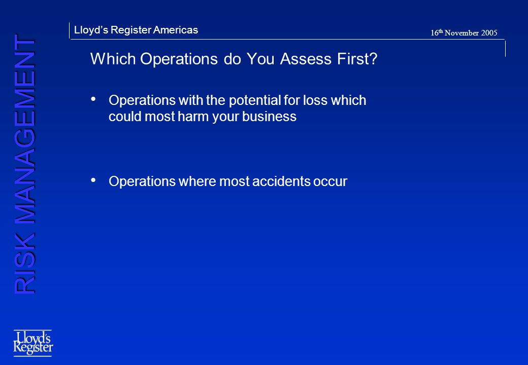 RISK MANAGEMENT Lloyds Register Americas 16 th November 2005 Which Operations do You Assess First? Operations with the potential for loss which could