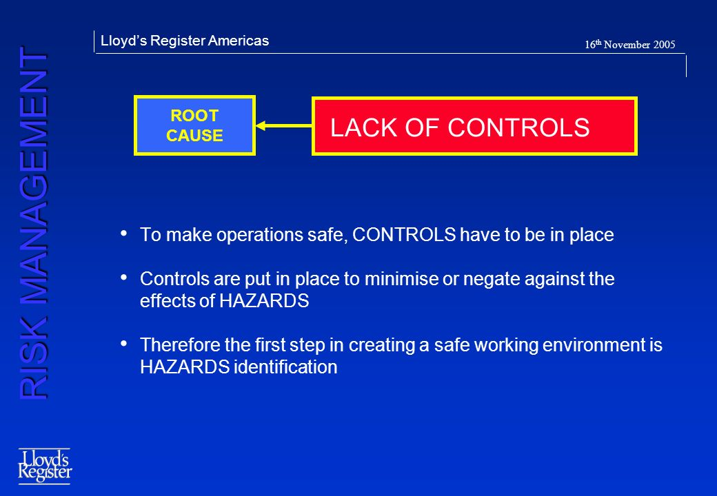 RISK MANAGEMENT Lloyds Register Americas 16 th November 2005 To make operations safe, CONTROLS have to be in place Controls are put in place to minimi