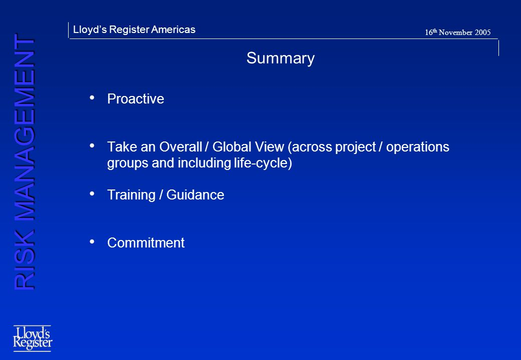 RISK MANAGEMENT Lloyds Register Americas 16 th November 2005 Summary Proactive Take an Overall / Global View (across project / operations groups and i