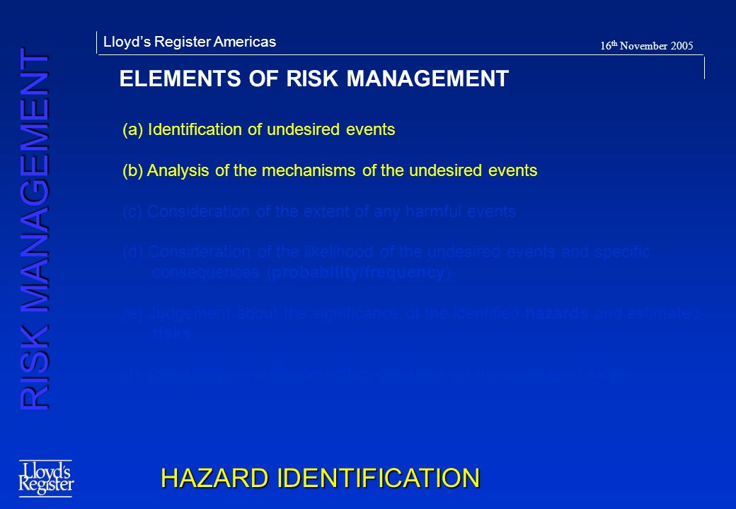 RISK MANAGEMENT Lloyds Register Americas 16 th November 2005 ELEMENTS OF RISK MANAGEMENT HAZARD IDENTIFICATION (a) Identification of undesired events