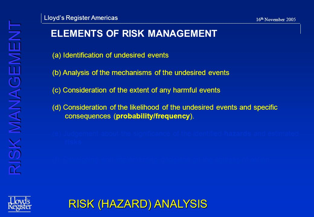 RISK MANAGEMENT Lloyds Register Americas 16 th November 2005 ELEMENTS OF RISK MANAGEMENT RISK (HAZARD) ANALYSIS (a) Identification of undesired events