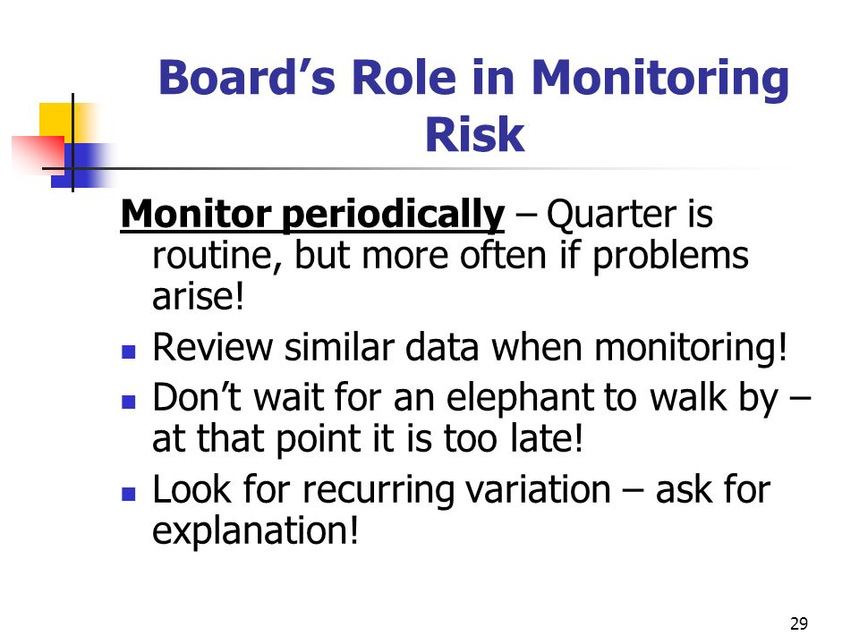 29 Boards Role in Monitoring Risk Monitor periodically – Quarter is routine, but more often if problems arise.