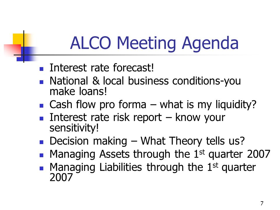 7 ALCO Meeting Agenda Interest rate forecast. National & local business conditions-you make loans.