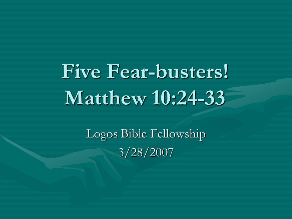 Five Fear-busters! Matthew 10:24-33 Logos Bible Fellowship 3/28/2007