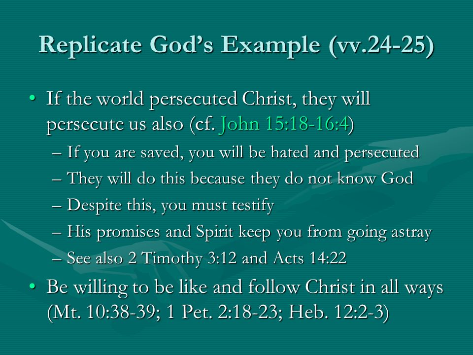 Replicate Gods Example (vv.24-25) If the world persecuted Christ, they will persecute us also (cf. John 15:18-16:4)If the world persecuted Christ, the