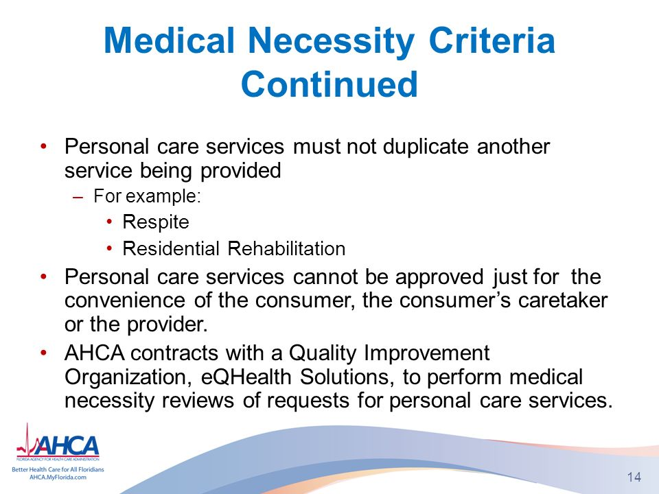 Medical Necessity Criteria Continued Personal care services must not duplicate another service being provided –For example: Respite Residential Rehabilitation Personal care services cannot be approved just for the convenience of the consumer, the consumers caretaker or the provider.