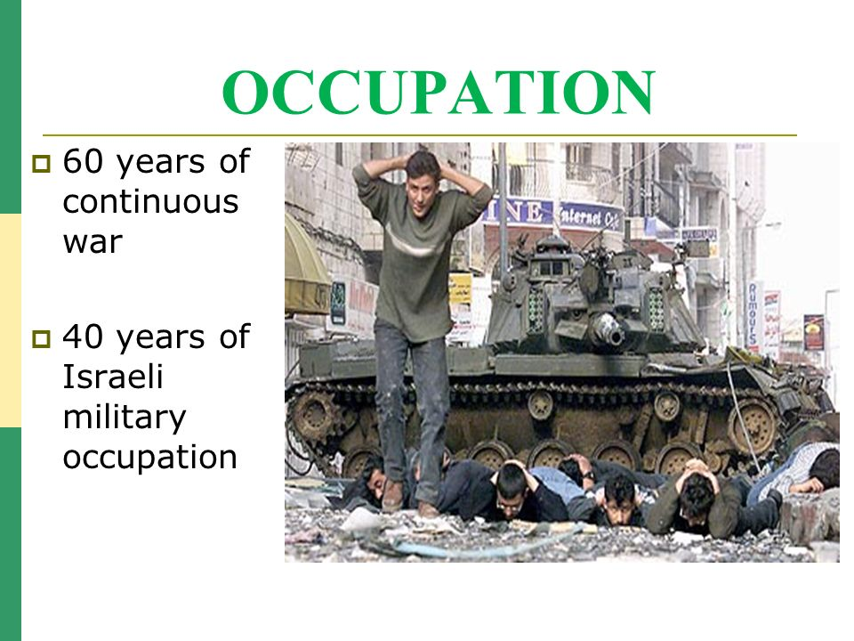OCCUPATION 60 years of continuous war 40 years of Israeli military occupation
