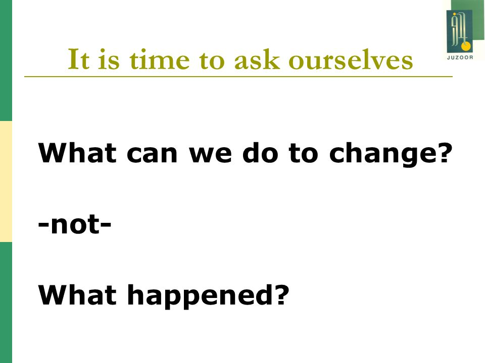 It is time to ask ourselves What can we do to change? -not- What happened?