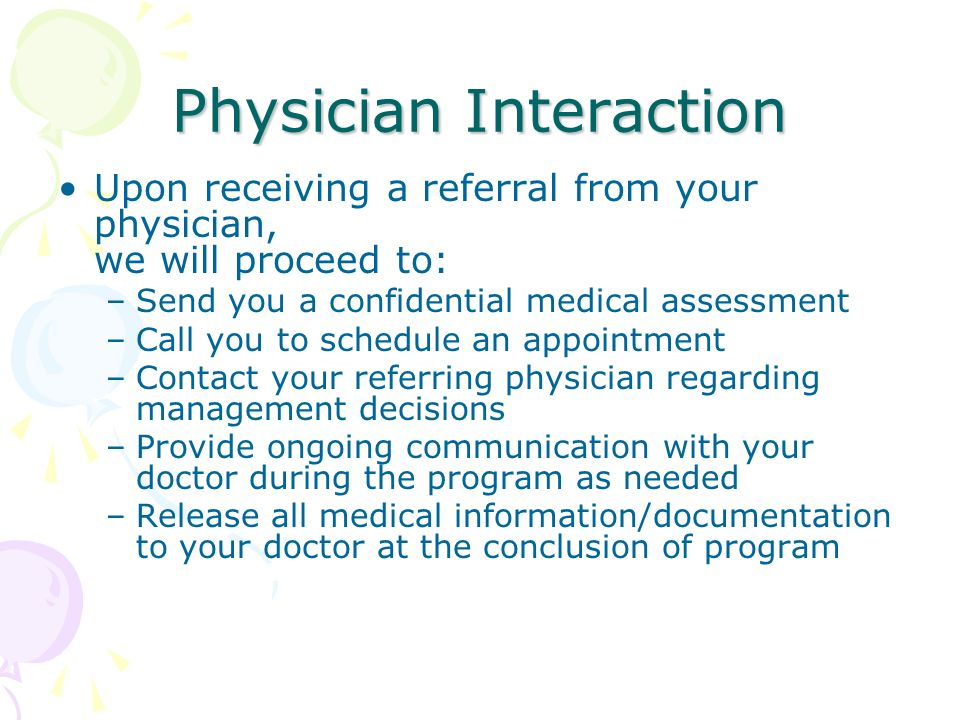 Physician Interaction Upon receiving a referral from your physician, we will proceed to: –Send you a confidential medical assessment –Call you to schedule an appointment –Contact your referring physician regarding management decisions –Provide ongoing communication with your doctor during the program as needed –Release all medical information/documentation to your doctor at the conclusion of program