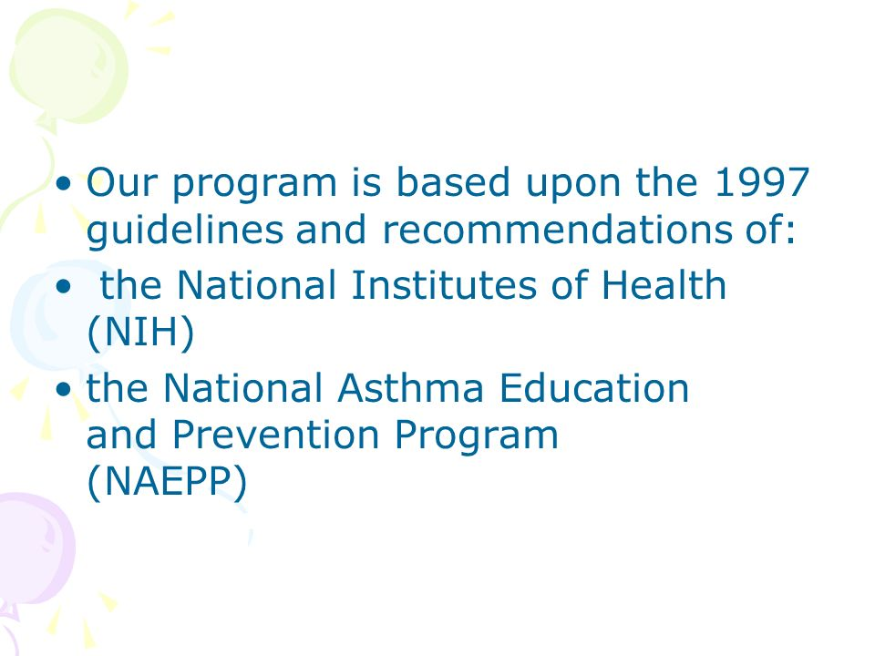 Our program is based upon the 1997 guidelines and recommendations of: the National Institutes of Health (NIH) the National Asthma Education and Prevention Program (NAEPP)