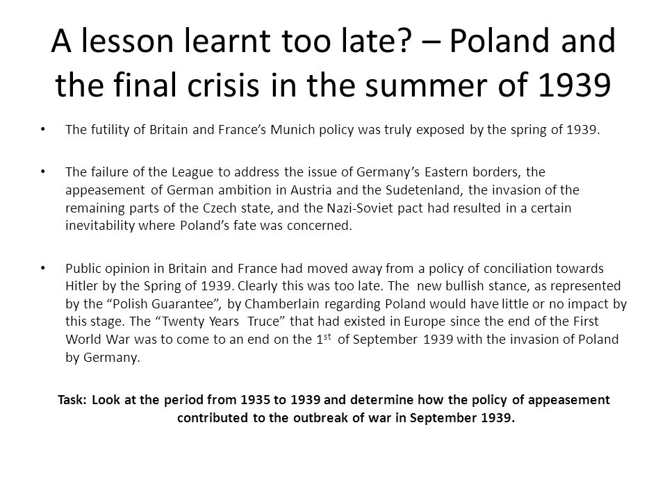 A lesson learnt too late? – Poland and the final crisis in the summer of 1939 The futility of Britain and Frances Munich policy was truly exposed by t