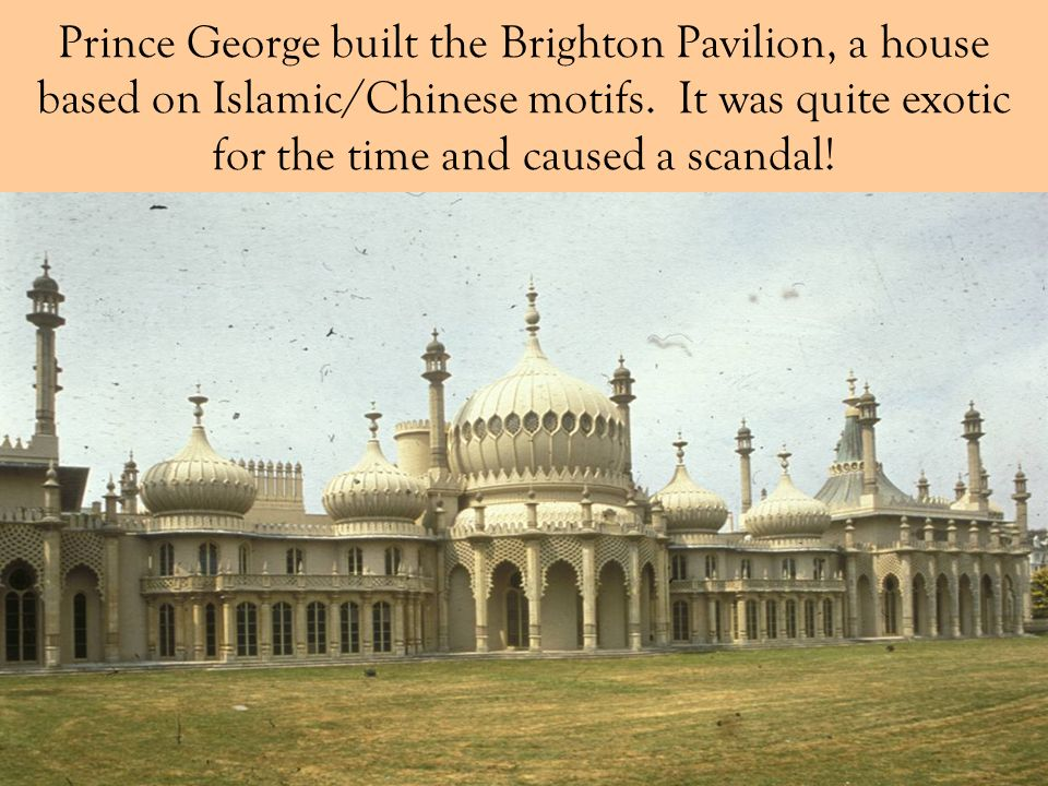 Prince George built the Brighton Pavilion, a house based on Islamic/Chinese motifs. It was quite exotic for the time and caused a scandal!