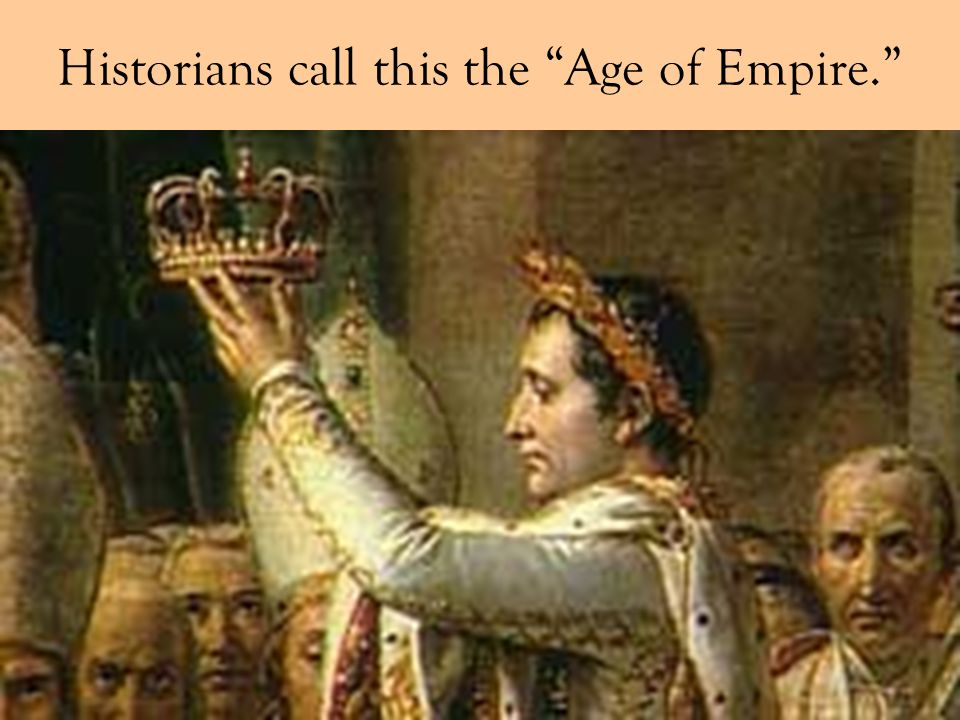 Historians call this the Age of Empire.