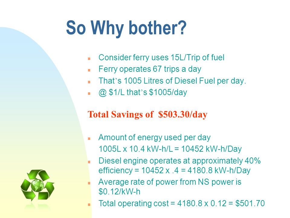 So Why bother? n Consider ferry uses 15L/Trip of fuel n Ferry operates 67 trips a day n That s 1005 Litres of Diesel Fuel per day. n @ $1/L that s $10