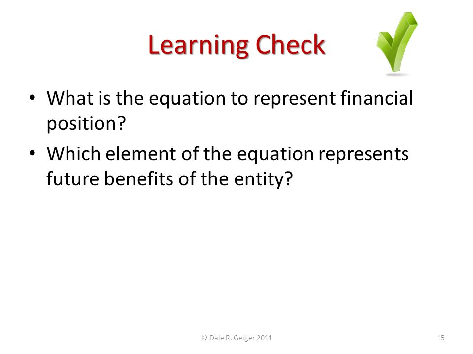 Learning Check What is the equation to represent financial position? Which element of the equation represents future benefits of the entity? © Dale R.
