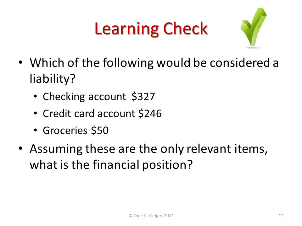 Learning Check Which of the following would be considered a liability? Checking account $327 Credit card account $246 Groceries $50 Assuming these are