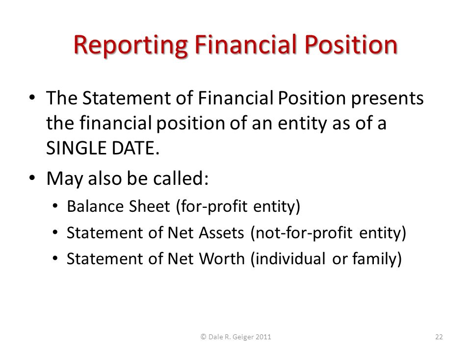 Reporting Financial Position The Statement of Financial Position presents the financial position of an entity as of a SINGLE DATE. May also be called: