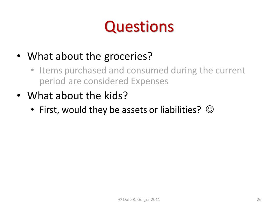 Questions What about the groceries? Items purchased and consumed during the current period are considered Expenses What about the kids? First, would t