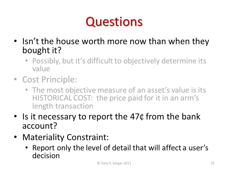 Questions Isnt the house worth more now than when they bought it? Possibly, but its difficult to objectively determine its value Cost Principle: The m