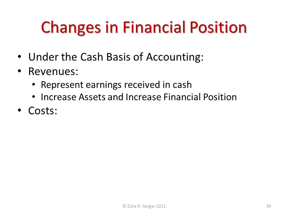 Changes in Financial Position Under the Cash Basis of Accounting: Revenues: Represent earnings received in cash Increase Assets and Increase Financial