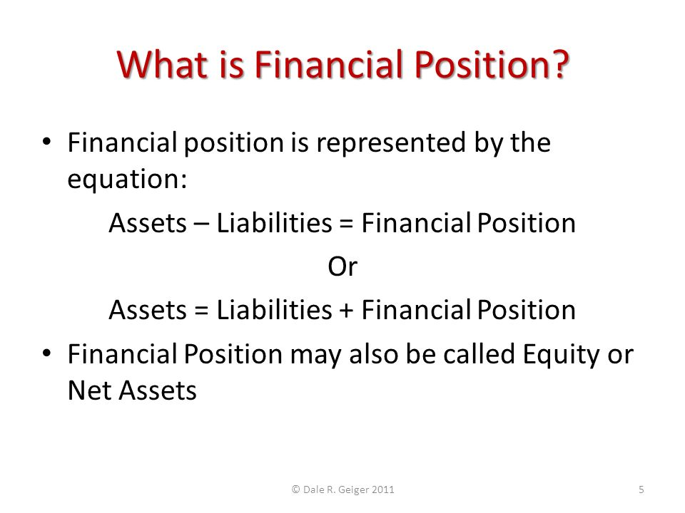 What is Financial Position? Financial position is represented by the equation: Assets – Liabilities = Financial Position Or Assets = Liabilities + Fin