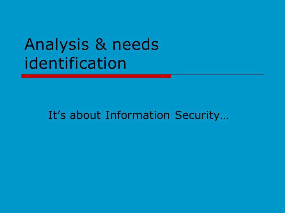 Analysis & needs identification Its about Information Security…