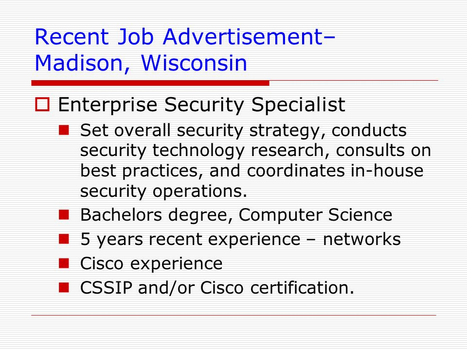 Recent Job Advertisement– Madison, Wisconsin Enterprise Security Specialist Set overall security strategy, conducts security technology research, cons