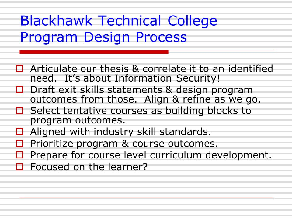 Blackhawk Technical College Program Design Process Articulate our thesis & correlate it to an identified need. Its about Information Security! Draft e