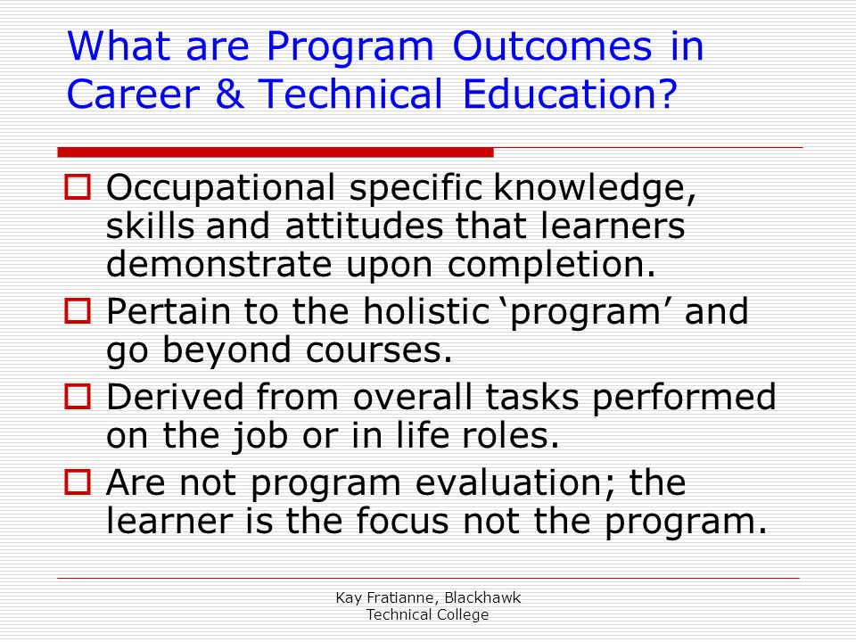 Kay Fratianne, Blackhawk Technical College What are Program Outcomes in Career & Technical Education? Occupational specific knowledge, skills and atti