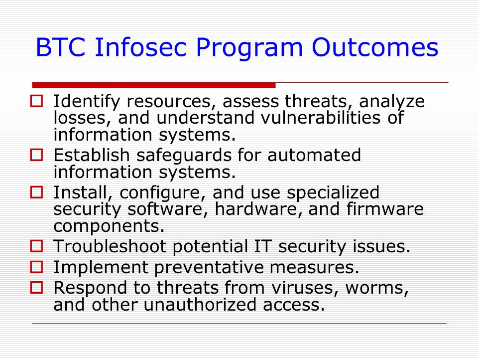 BTC Infosec Program Outcomes Identify resources, assess threats, analyze losses, and understand vulnerabilities of information systems. Establish safe
