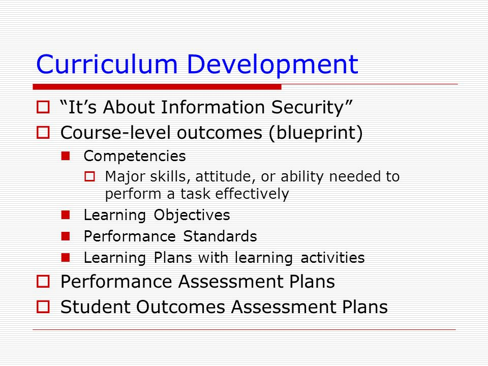 Curriculum Development Its About Information Security Course-level outcomes (blueprint) Competencies Major skills, attitude, or ability needed to perf