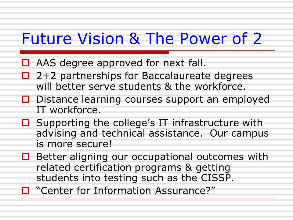 Future Vision & The Power of 2 AAS degree approved for next fall. 2+2 partnerships for Baccalaureate degrees will better serve students & the workforc