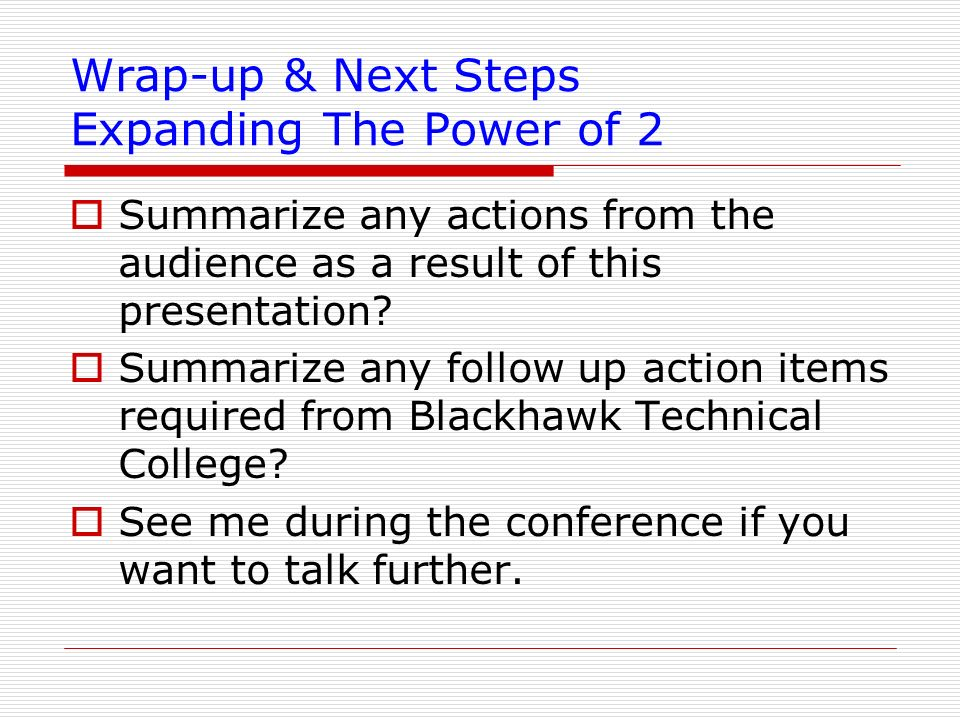 Wrap-up & Next Steps Expanding The Power of 2 Summarize any actions from the audience as a result of this presentation? Summarize any follow up action